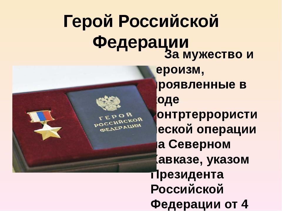 Герой Российской Федерации За мужество и героизм, проявленные в ходе контртер...