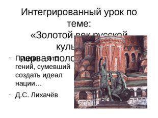 Интегрированный урок по теме: «Золотой век русской культуры» первая половина