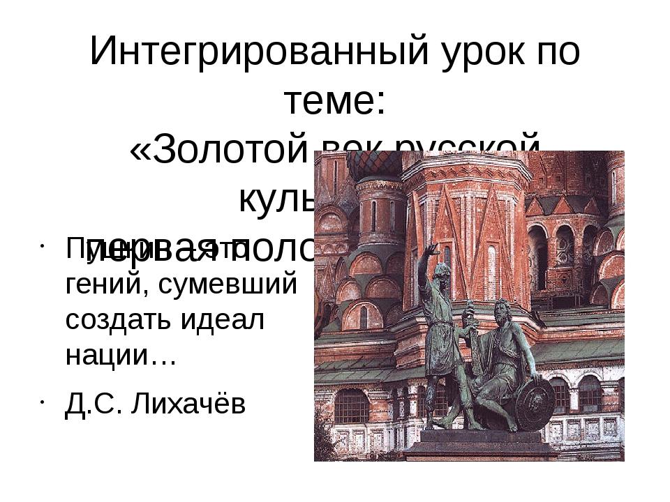 Интегрированный урок по теме: «Золотой век русской культуры» первая половина...