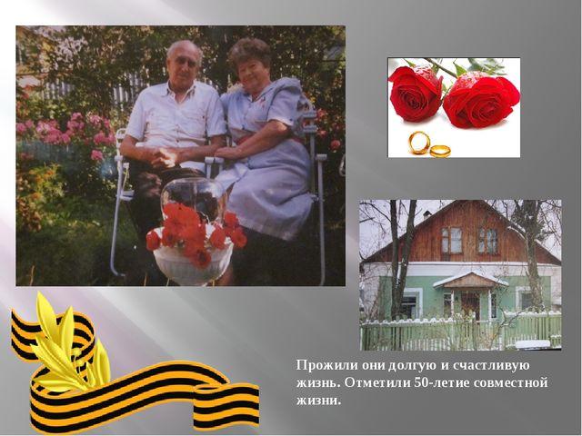 Прожили они долгую и счастливую жизнь. Отметили 50-летие совместной жизни.