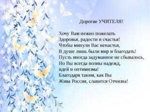 Дорогие УЧИТЕЛЯ! Хочу Вам нежно пожелать Здоровья, радости и счастья! Чтобы