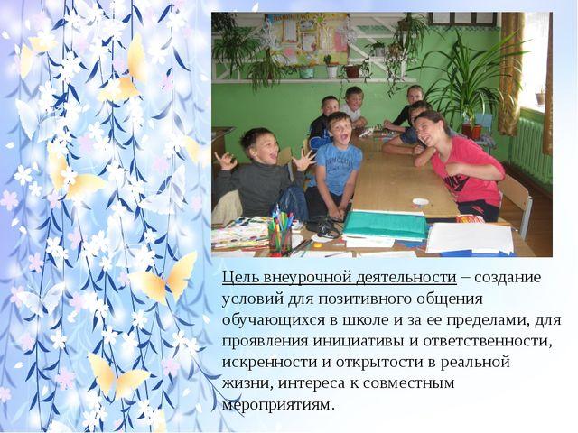 Цель внеурочной деятельности – создание условий для позитивного общения обуч...