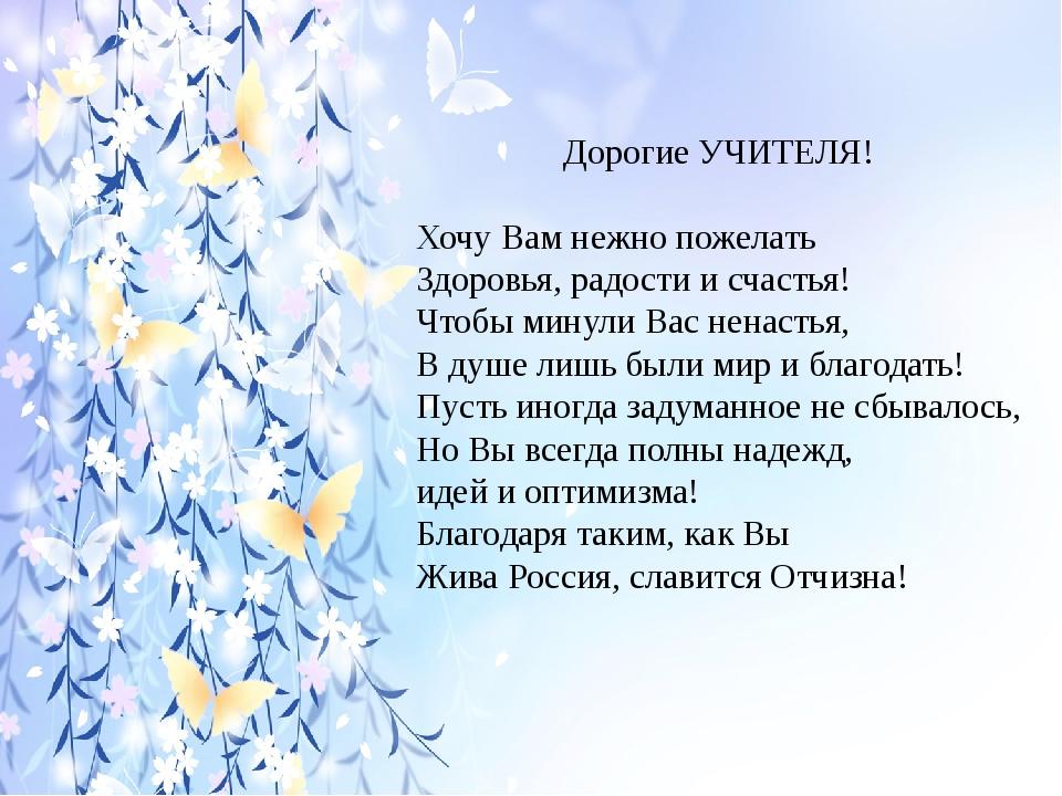 Дорогие УЧИТЕЛЯ! Хочу Вам нежно пожелать Здоровья, радости и счастья! Чтобы...