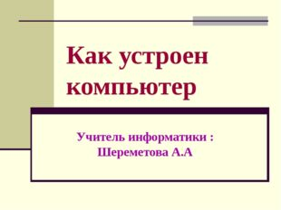 Как устроен компьютер Учитель информатики : Шереметова А.А