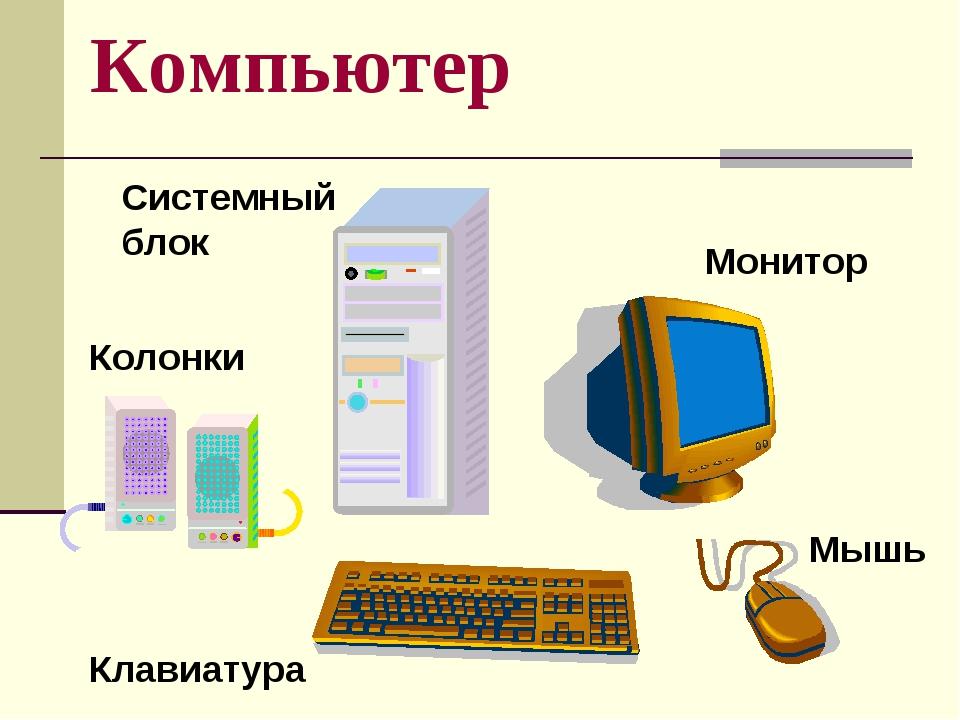 Компьютер Системный блок Монитор Клавиатура Мышь Колонки