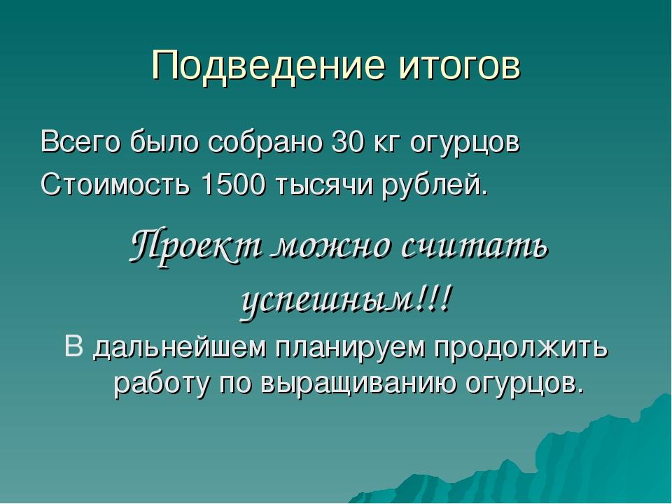 Подведение итогов Всего было собрано 30 кг огурцов Стоимость 1500 тысячи рубл...
