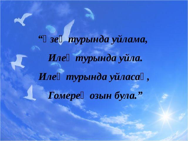 """""""Үзең турында уйлама, Илең турында уйла. Илең турында уйласаң, Гомерең озын б..."""