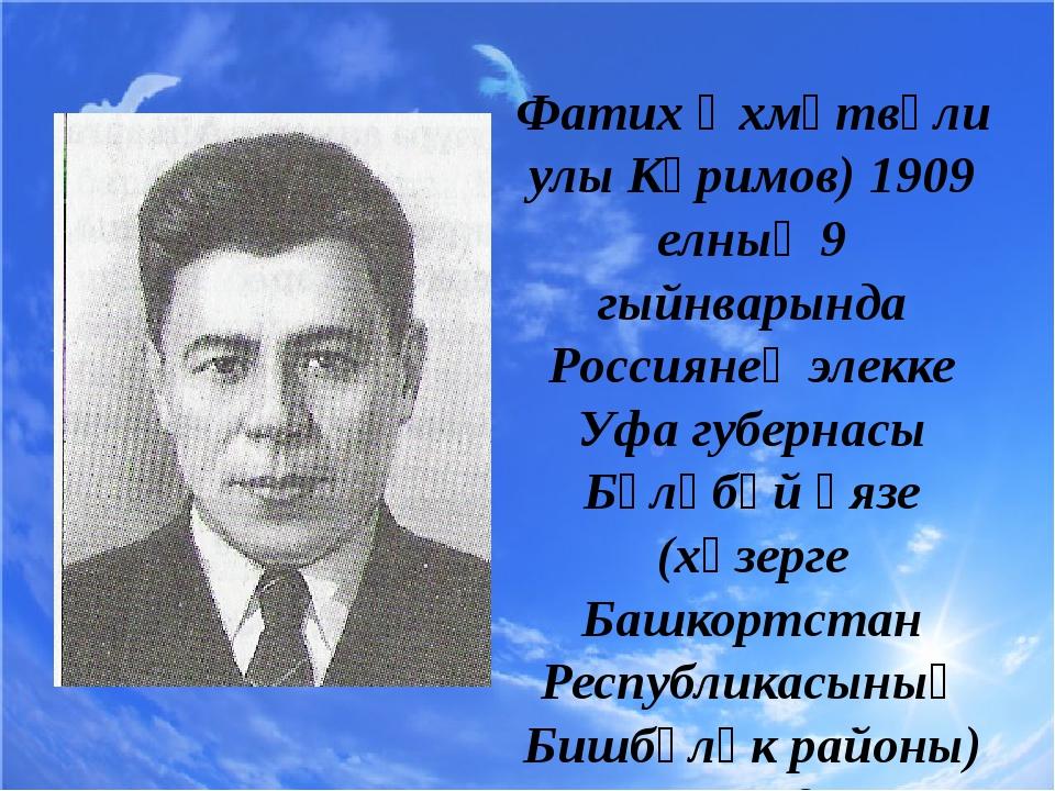 Фатих Әхмәтвәли улы Кәримов) 1909 елның 9 гыйнварында Россиянең элекке Уфа гу...