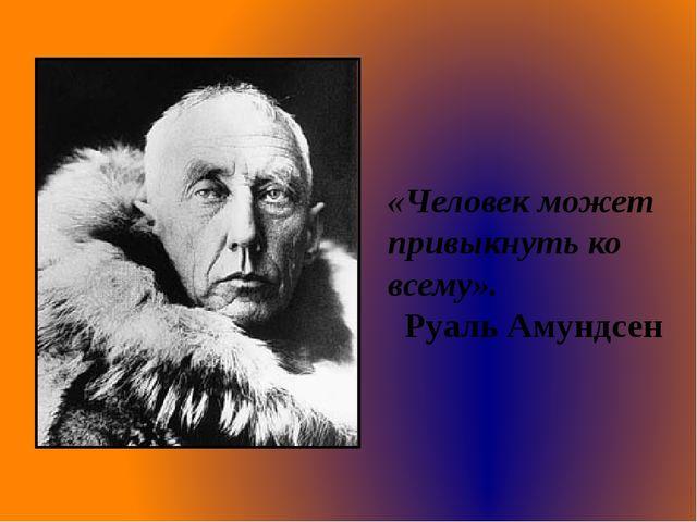 «Человек может привыкнуть ко всему». Руаль Амундсен