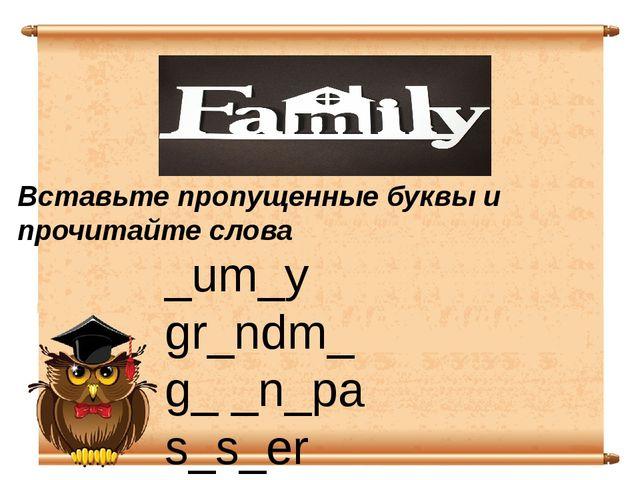 _um_y gr_ndm_ g_ _n_pa s_s_er da_ _y _rothe_ Вставьте пропущенные буквы и про...