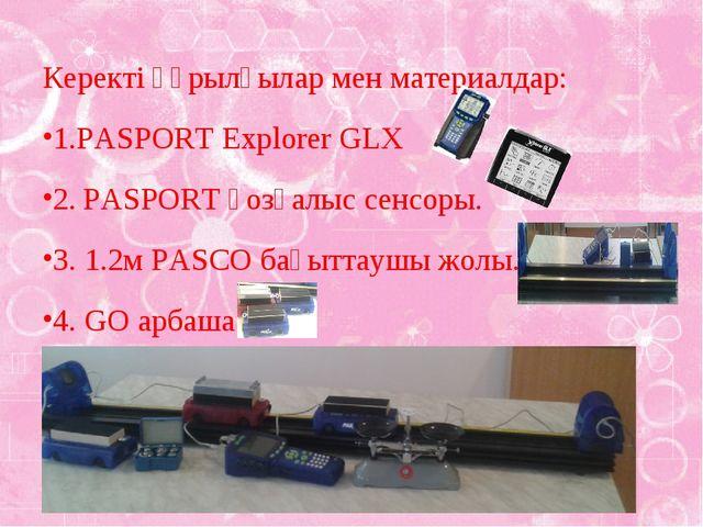 Керекті құрылғылар мен материалдар: 1.PASPORT Explorer GLX 2. PASPORT қозғал...
