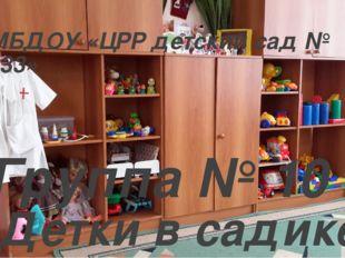 МБДОУ «ЦРР детский сад № 133» Группа № 10 Детки в садике живут, Здесь играют