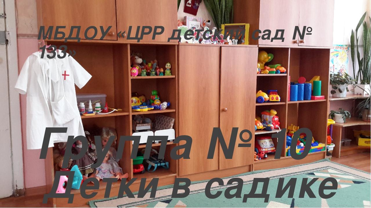 МБДОУ «ЦРР детский сад № 133» Группа № 10 Детки в садике живут, Здесь играют...