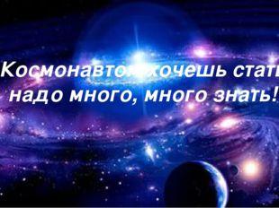 «Космонавтом хочешь стать – надо много, много знать!»