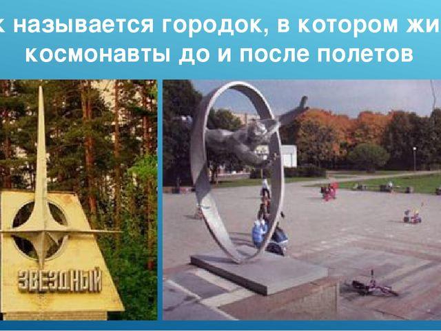 Как называется городок, в котором живут космонавты до и после полетов