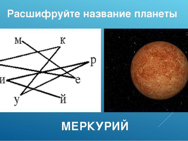 Расшифруйте название планеты МЕРКУРИЙ