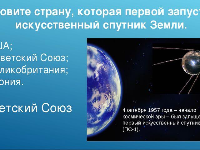Назовите страну, которая первой запустила искусственный спутник Земли. а)США...