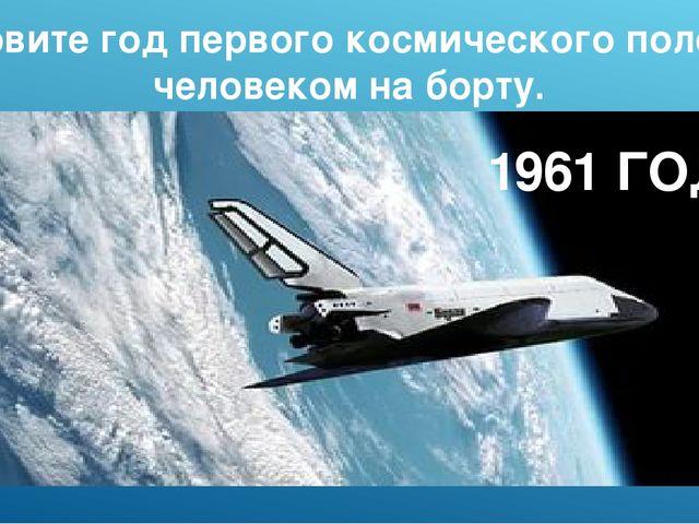 Назовите год первого космического полета с человеком на борту. 1961 ГОД