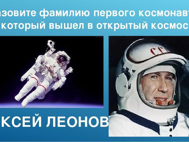 Назовите фамилию первого космонавта, который вышел в открытый космос АЛЕКСЕЙ...