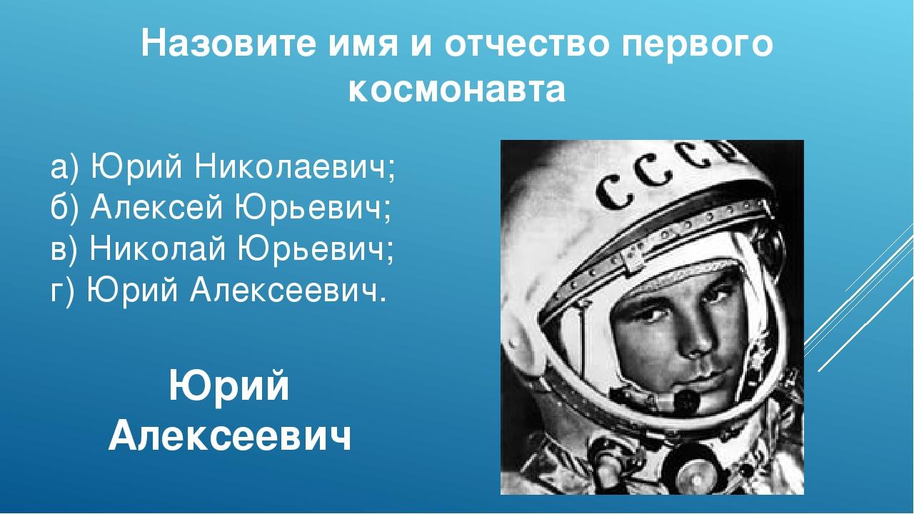 Назовите имя и отчество первого космонавта а)Юрий Николаевич; б) Алексей Юрь...