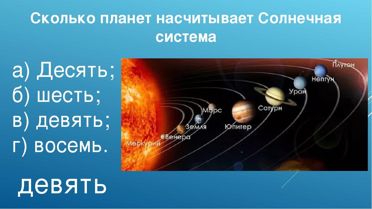 Сколько планет насчитывает Солнечная система а)Десять; б)шесть; в)девять;...