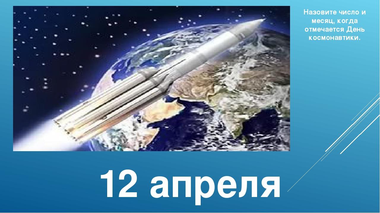 12 апреля Назовите число и месяц, когда отмечается День космонавтики.