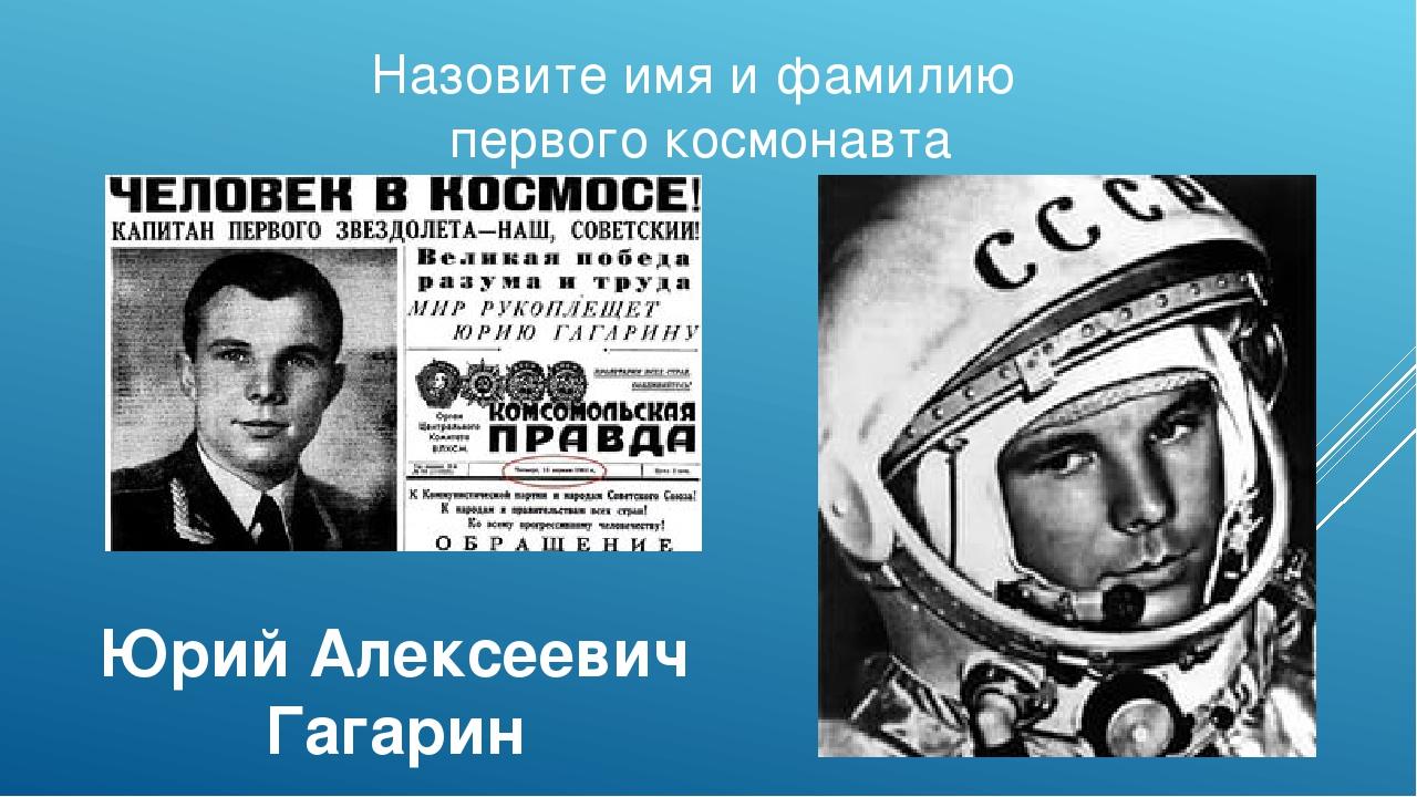 Назовите имя и фамилию первого космонавта Юрий Алексеевич Гагарин