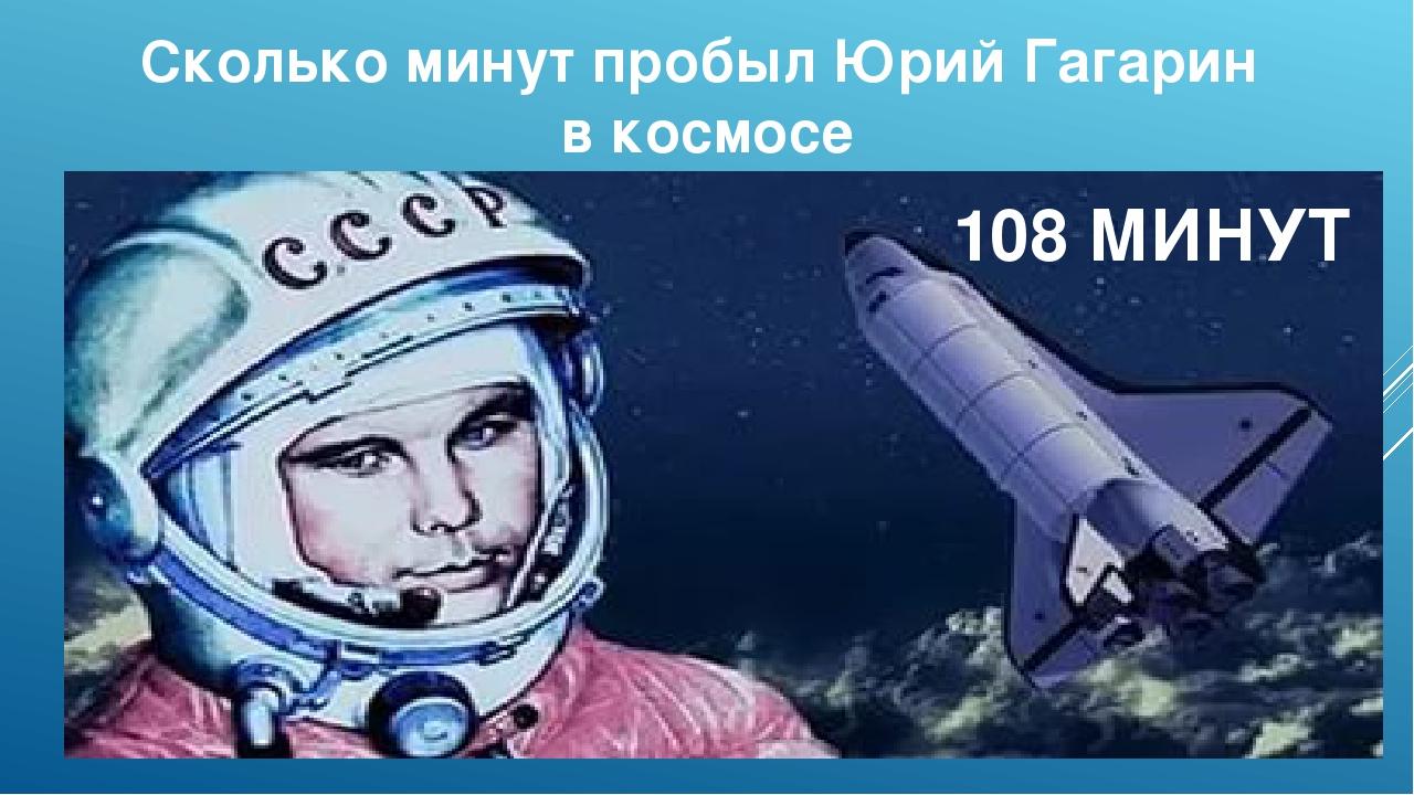 Сколько минут пробыл Юрий Гагарин в космосе 108 МИНУТ