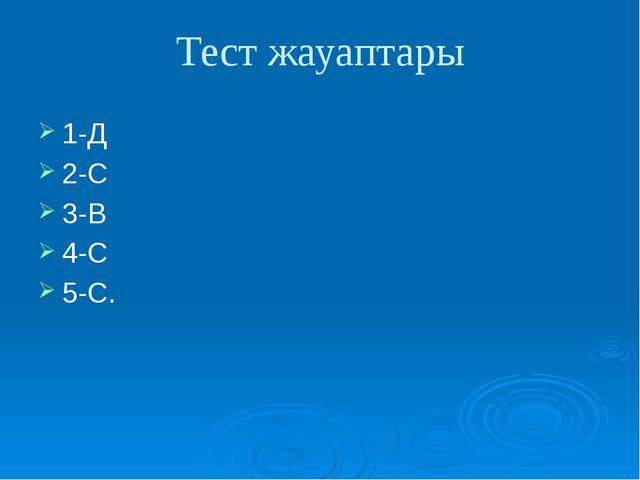 Тест жауаптары 1-Д 2-С 3-В 4-С 5-С.