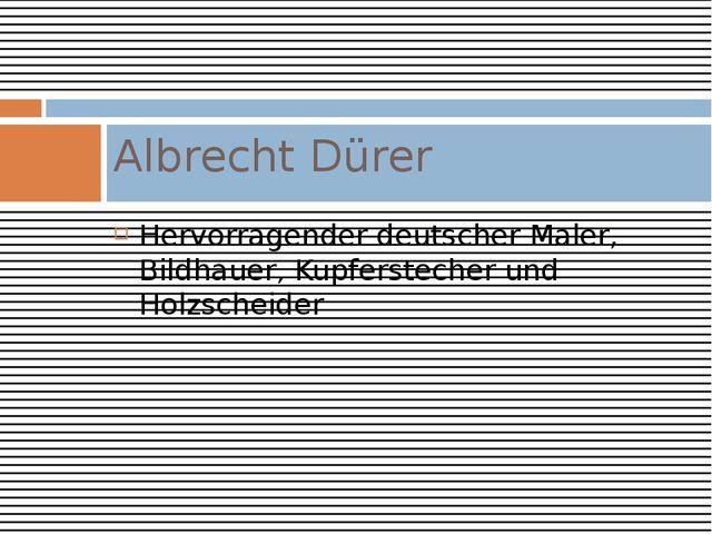 Hervorragender deutscher Maler, Bildhauer, Kupferstecher und Holzscheider Alb...