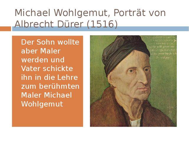 Michael Wohlgemut,Porträt von Albrecht Dürer (1516) Der Sohn wollte aber Mal...