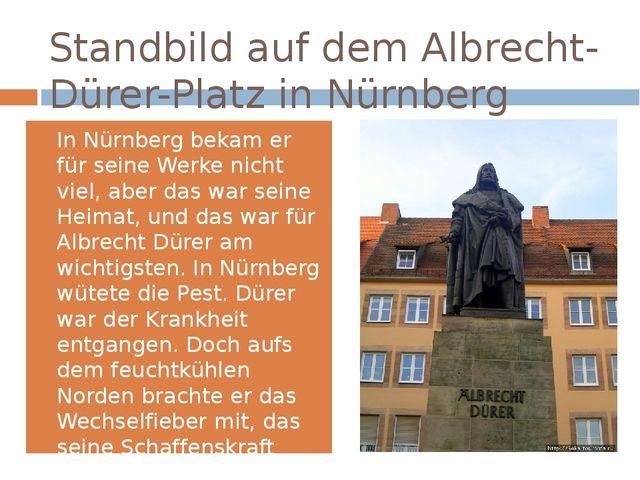 Standbildauf dem Albrecht-Dürer-Platz in Nürnberg In Nürnberg bekam er für s...