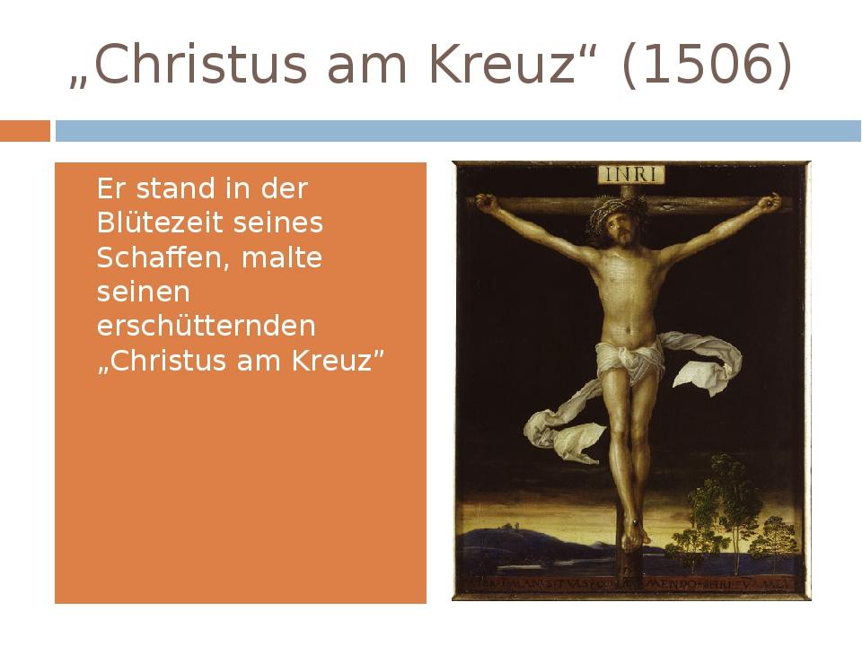 """""""Christus am Kreuz"""" (1506) Er stand in der Blütezeit seines Schaffen, malte s..."""