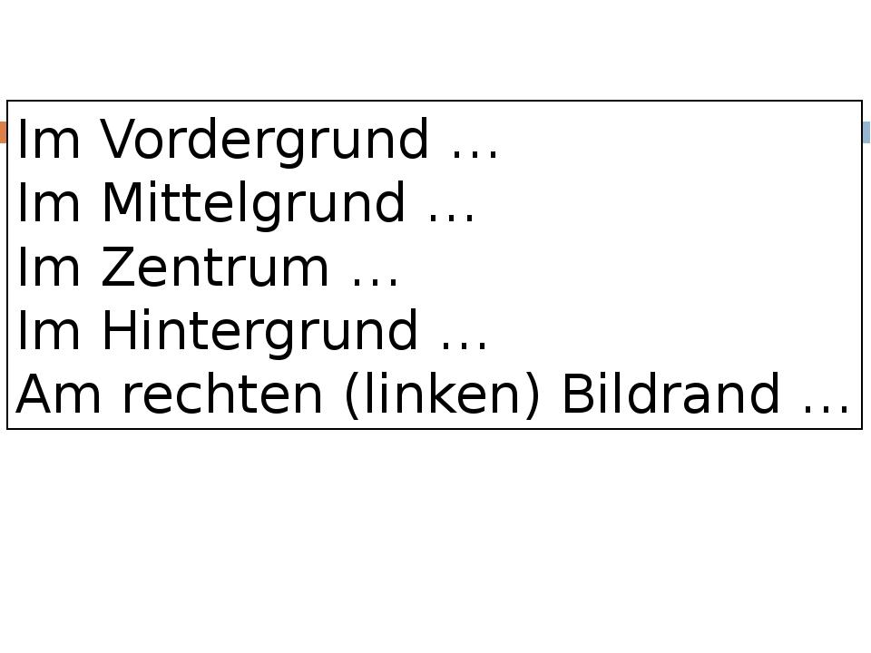 Im Vordergrund … Im Mittelgrund … Im Zentrum … Im Hintergrund … Am rechten (l...