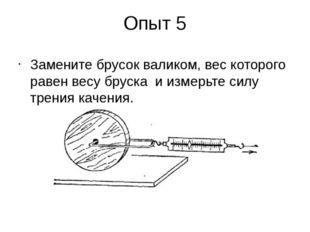Опыт 5 Замените брусок валиком, вес которого равен весу бруска и измерьте сил