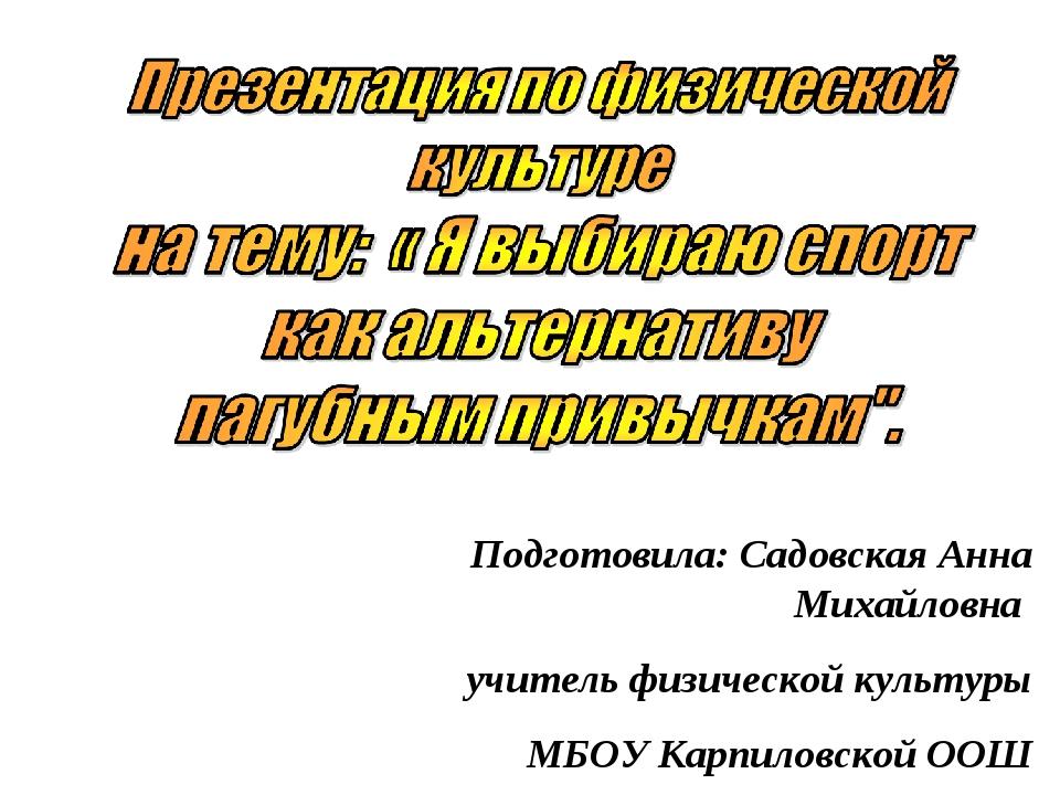 Подготовила: Садовская Анна Михайловна учитель физической культуры МБОУ Карпи...