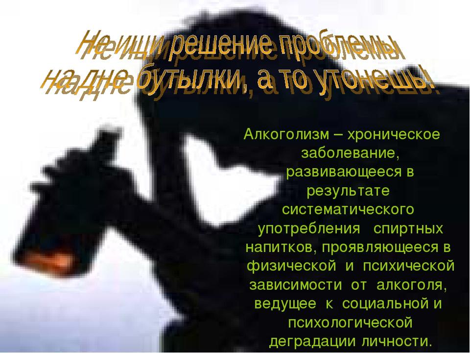 Алкоголизм – хроническое заболевание, развивающееся в результате систематичес...