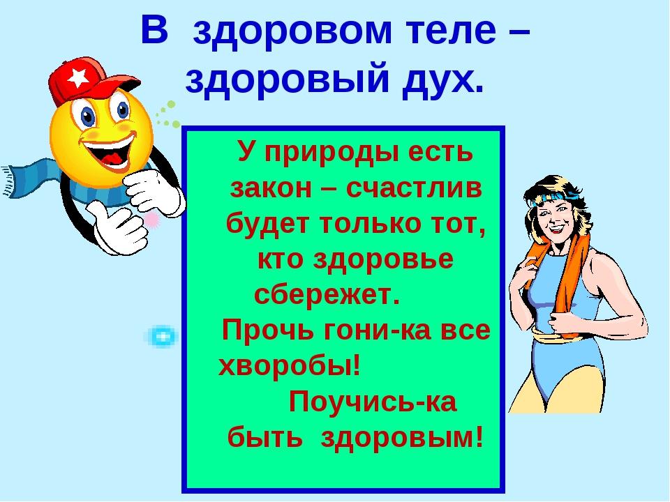 В здоровом теле – здоровый дух. У природы есть закон – счастлив будет только...