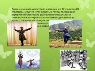 Танец с кинжалами бытовал в народе до 80-х годов XIX столетия. Позднее этот с