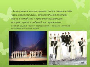 «Танец-немая поэзия,зримая песня,таящаявсебе частьнароднойдуши, эмоци