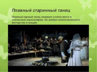 Плавный старинный танец Плавный парный танец занимает особое место в осетинск