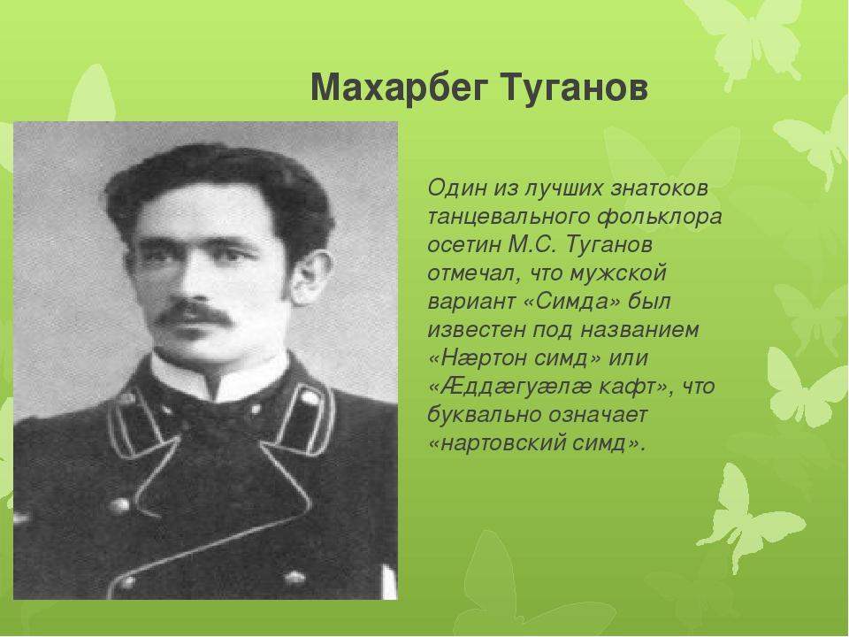 Махарбег Туганов Один из лучших знатоков танцевального фольклора осетин М.С....