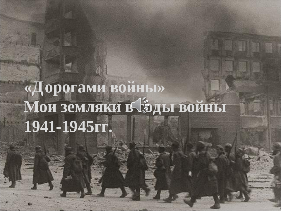 . «Дорогами войны» Мои земляки в годы войны 1941-1945гг.