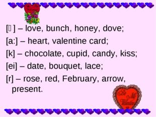 [ʌ] – love, bunch, honey, dove; [a:] – heart, valentine card; [k] – chocolate