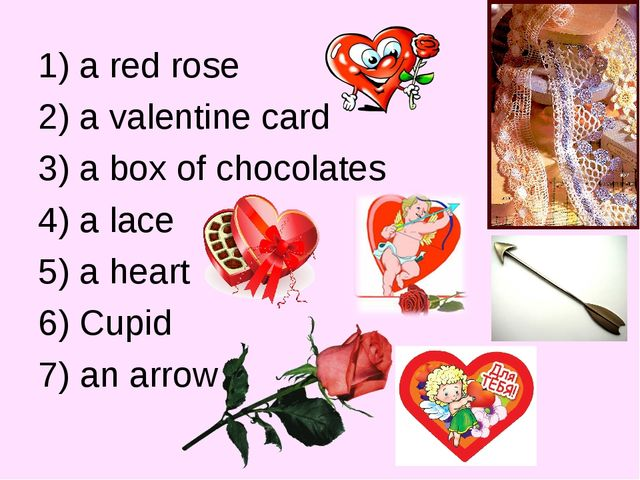 1) a red rose 2) a valentine card 3) a box of chocolates 4) a lace 5) a heart...