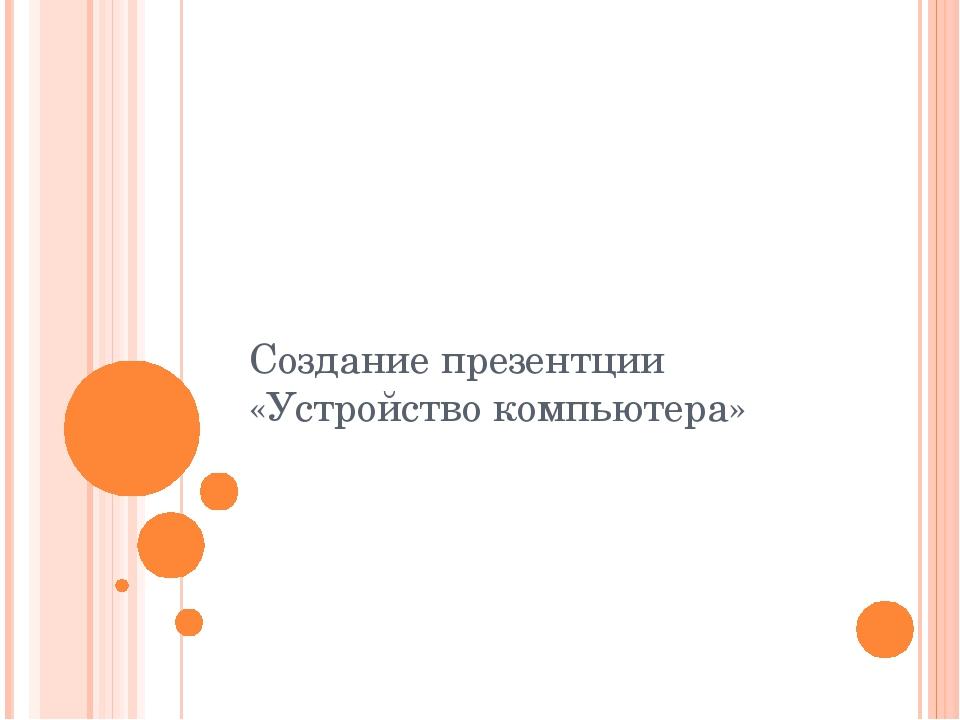 Создание презентции «Устройство компьютера»