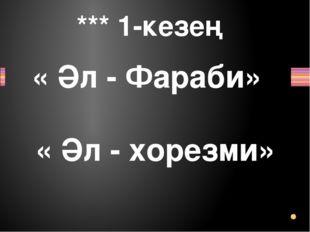 *** 1-кезең « Әл - Фараби» « Әл - хорезми» Заголовок раздела
