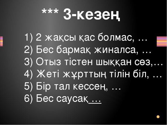 *** 3-кезең 1) 2 жақсы қас болмас,… 2) Бес бармақ жиналса,… 3) Отыз тістен...