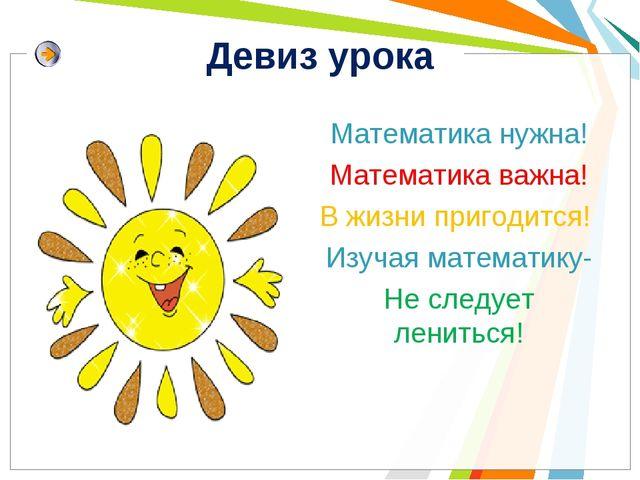 Девиз урока Математика нужна! Математика важна! В жизни пригодится! Изучая ма...