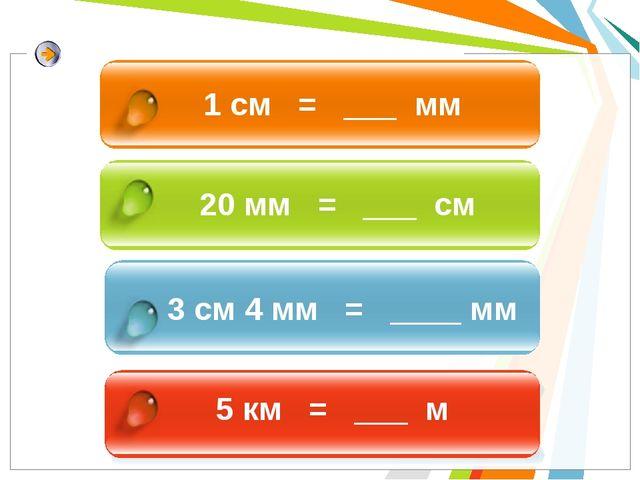 1 см = ___ мм 20 мм = ___ см 3 см 4 мм = ____ мм 5 км = ___ м